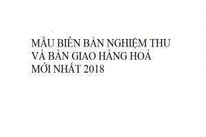 Mẫu biên bản nghiệm thu và bàn giao hàng hoá mới nhất năm 2018 !
