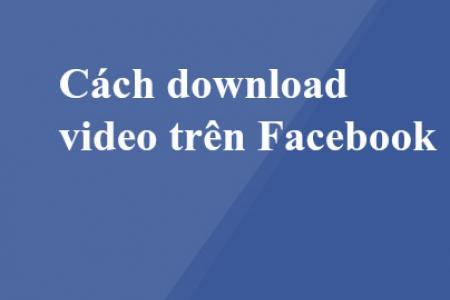 Tổng hợp những cách tải video facebook nhanh chóng