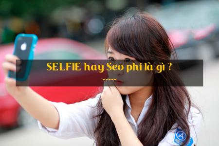 Selfie  hay  seo phi là gì ?